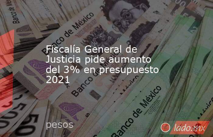 Fiscalía General de Justicia pide aumento del 3% en presupuesto 2021. Noticias en tiempo real