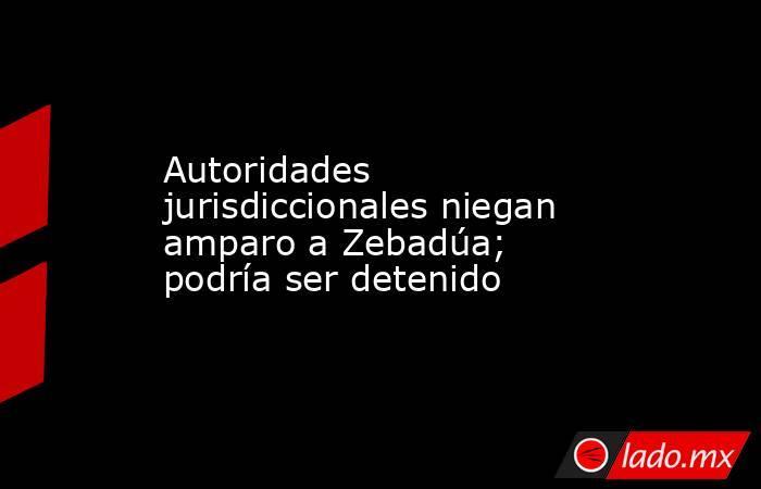 Autoridades jurisdiccionales niegan amparo a Zebadúa; podría ser detenido. Noticias en tiempo real