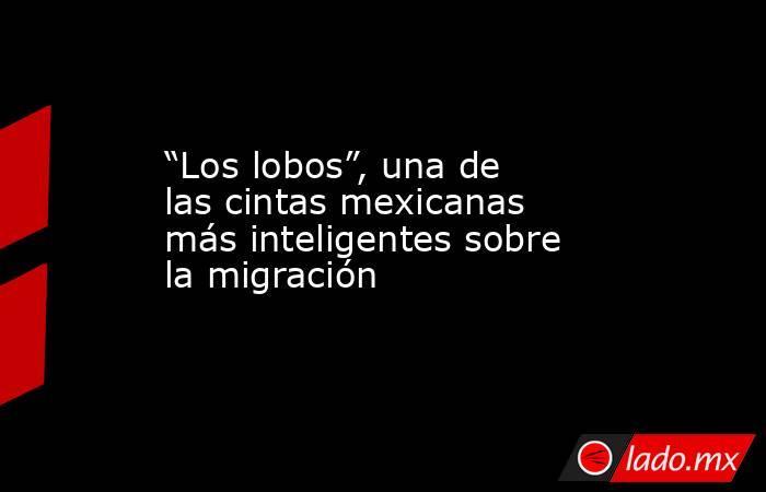 """""""Los lobos"""", una de las cintas mexicanas más inteligentes sobre la migración. Noticias en tiempo real"""