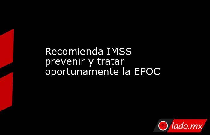Recomienda IMSS prevenir y tratar oportunamente la EPOC. Noticias en tiempo real