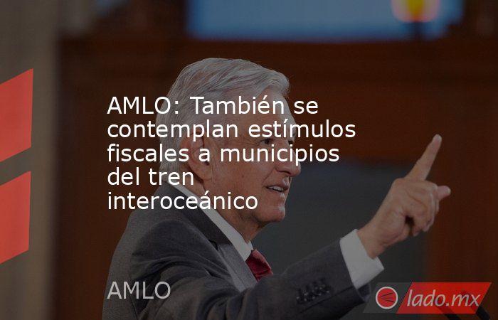 AMLO: También se contemplan estímulos fiscales a municipios del tren interoceánico . Noticias en tiempo real