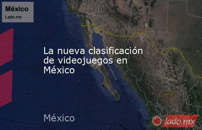 La nueva clasificación de videojuegos en México . Noticias en tiempo real