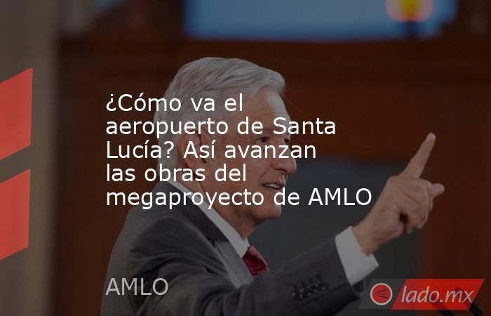 ¿Cómo va el aeropuerto de Santa Lucía? Así avanzan las obras del megaproyecto de AMLO. Noticias en tiempo real