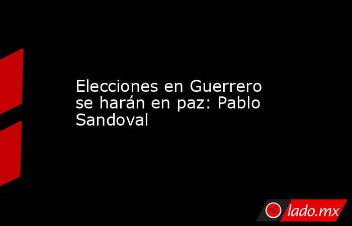 Elecciones en Guerrero se harán en paz: Pablo Sandoval. Noticias en tiempo real