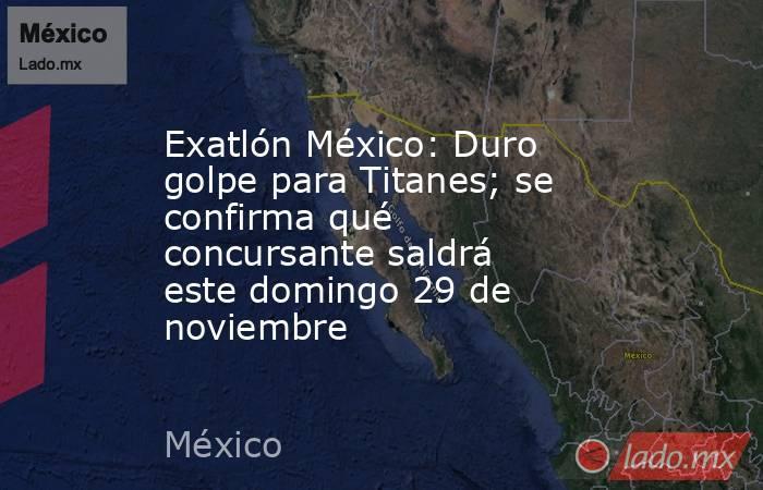 Exatlón México: Duro golpe para Titanes; se confirma qué concursante saldrá este domingo 29 de noviembre. Noticias en tiempo real