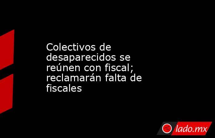 Colectivos de desaparecidos se reúnen con fiscal; reclamarán falta de fiscales. Noticias en tiempo real