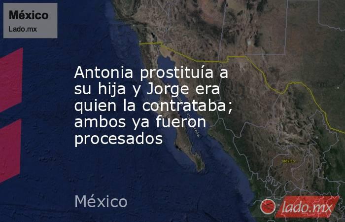 Antonia prostituía a su hija y Jorge era quien la contrataba; ambos ya fueron procesados. Noticias en tiempo real