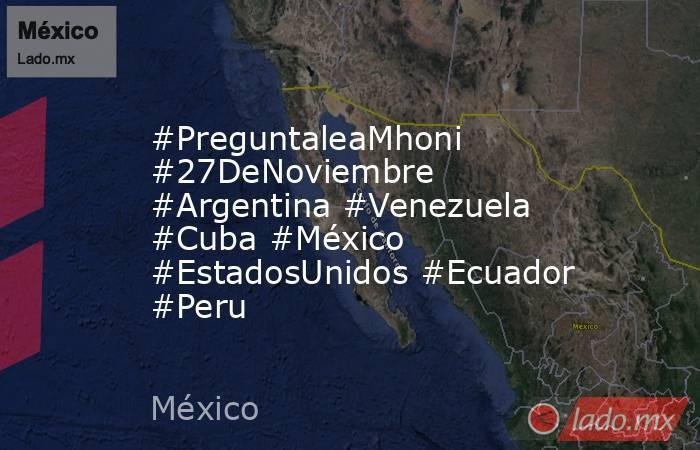 #PreguntaleaMhoni #27DeNoviembre #Argentina #Venezuela #Cuba #México #EstadosUnidos #Ecuador #Peru. Noticias en tiempo real