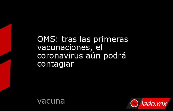OMS: tras las primeras vacunaciones, el coronavirus aún podrá contagiar. Noticias en tiempo real