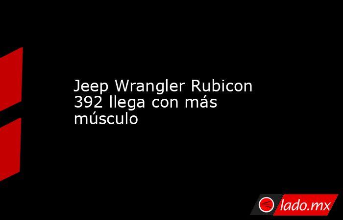Jeep Wrangler Rubicon 392 llega con más músculo . Noticias en tiempo real