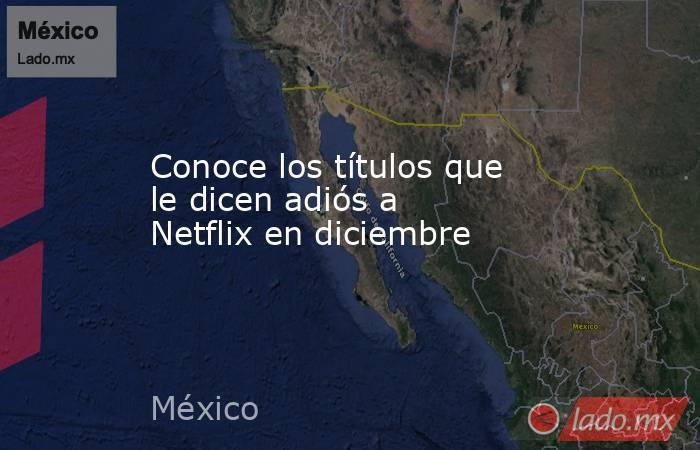 Conoce los títulos que le dicen adiós a Netflix en diciembre. Noticias en tiempo real