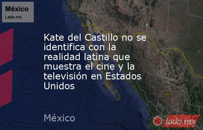 Kate del Castillo no se identifica con la realidad latina que muestra el cine y la televisión en Estados Unidos. Noticias en tiempo real