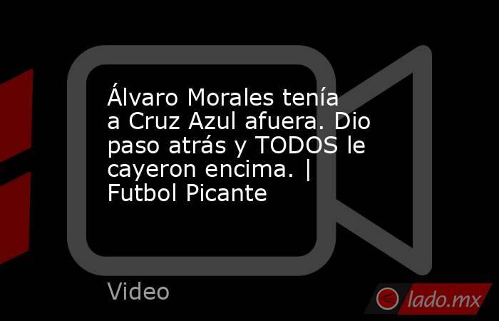 Álvaro Morales tenía a Cruz Azul afuera. Dio paso atrás y TODOS le cayeron encima. | Futbol Picante. Noticias en tiempo real