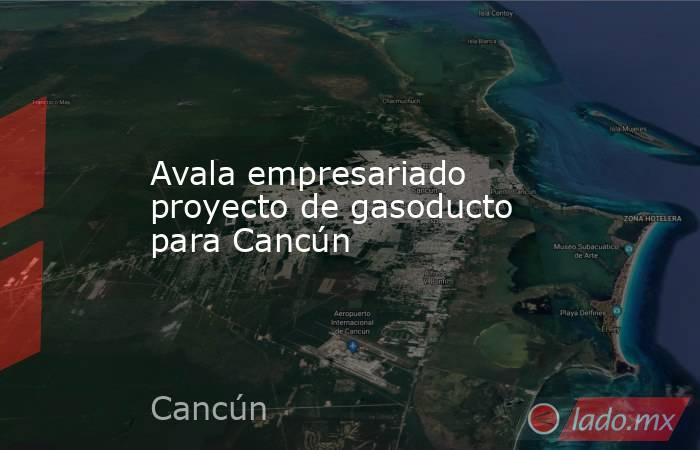Avala empresariado proyecto de gasoducto para Cancún. Noticias en tiempo real