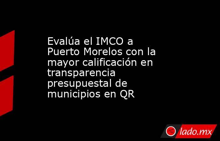 Evalúa el IMCO a Puerto Morelos con la mayor calificación en transparencia presupuestal de municipios en QR. Noticias en tiempo real