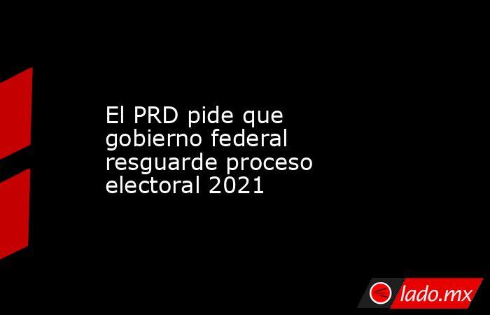 El PRD pide que gobierno federal resguarde proceso electoral 2021. Noticias en tiempo real