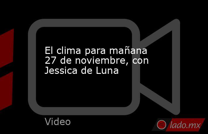El clima para mañana 27 de noviembre, con Jessica de Luna. Noticias en tiempo real