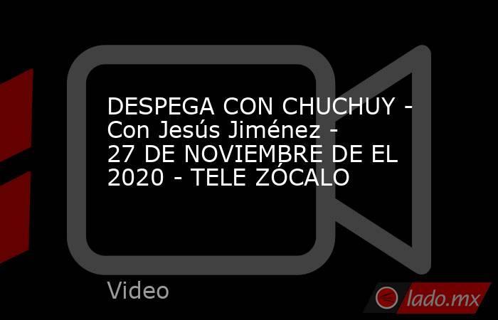 DESPEGA CON CHUCHUY - Con Jesús Jiménez - 27 DE NOVIEMBRE DE EL 2020 - TELE ZÓCALO. Noticias en tiempo real