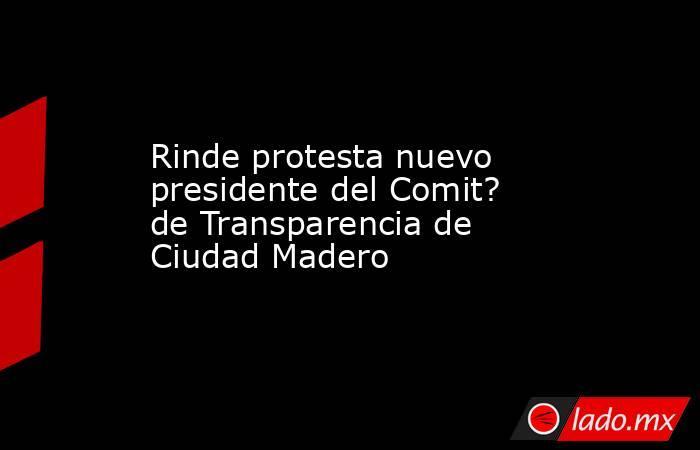 Rinde protesta nuevo presidente del Comit? de Transparencia de Ciudad Madero. Noticias en tiempo real