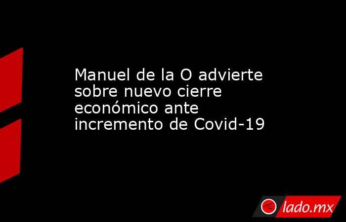 Manuel de la O advierte sobre nuevo cierre económico ante incremento de Covid-19 . Noticias en tiempo real