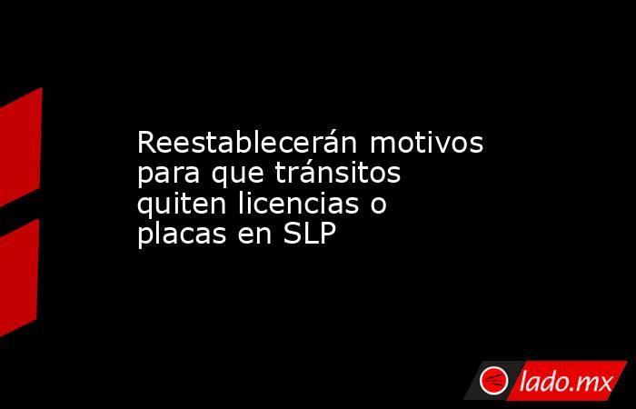 Reestablecerán motivos para que tránsitos quiten licencias o placas en SLP. Noticias en tiempo real
