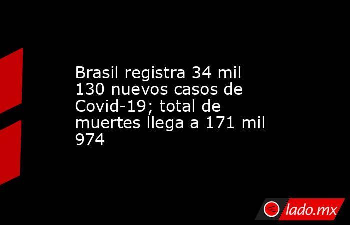 Brasil registra 34 mil 130 nuevos casos de Covid-19; total de muertes llega a 171 mil 974 . Noticias en tiempo real