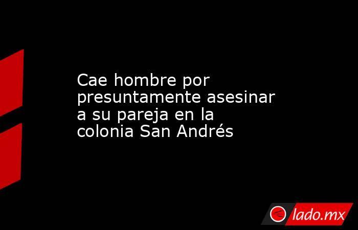Cae hombre por presuntamente asesinar a su pareja en la colonia San Andrés . Noticias en tiempo real