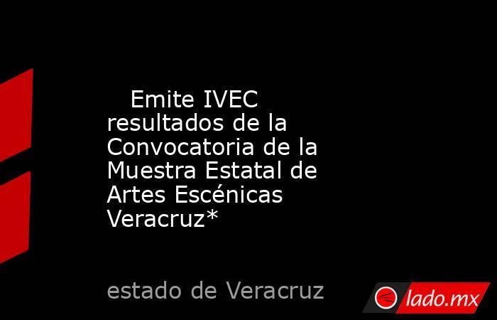 Emite IVEC resultados de la Convocatoria de la Muestra Estatal de Artes Escénicas Veracruz*   . Noticias en tiempo real