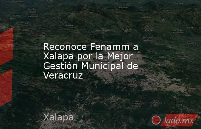 Reconoce Fenamm a Xalapa por la Mejor Gestión Municipal de Veracruz. Noticias en tiempo real