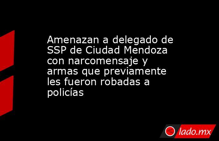 Amenazan a delegado de SSP de Ciudad Mendoza con narcomensaje y armas que previamente les fueron robadas a policías. Noticias en tiempo real