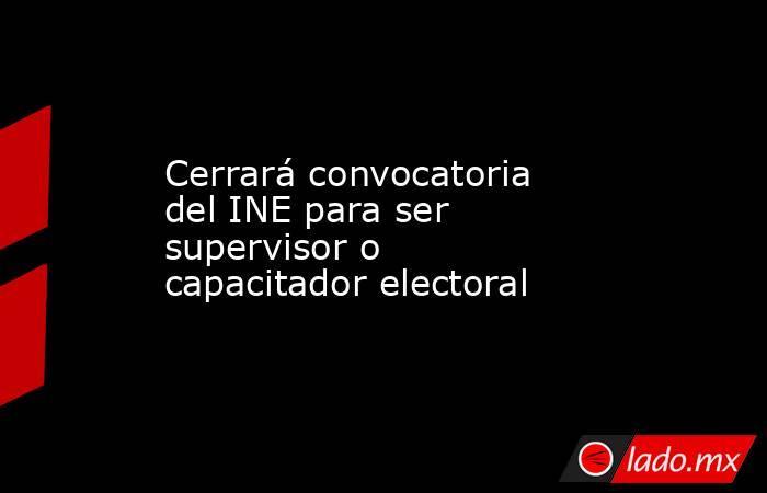 Cerrará convocatoria del INE para ser supervisor o capacitador electoral. Noticias en tiempo real