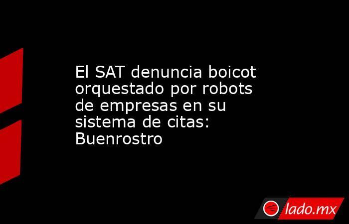 El SAT denuncia boicot orquestado por robots de empresas en su sistema de citas: Buenrostro. Noticias en tiempo real