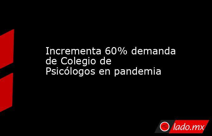 Incrementa 60% demanda de Colegio de Psicólogos en pandemia. Noticias en tiempo real