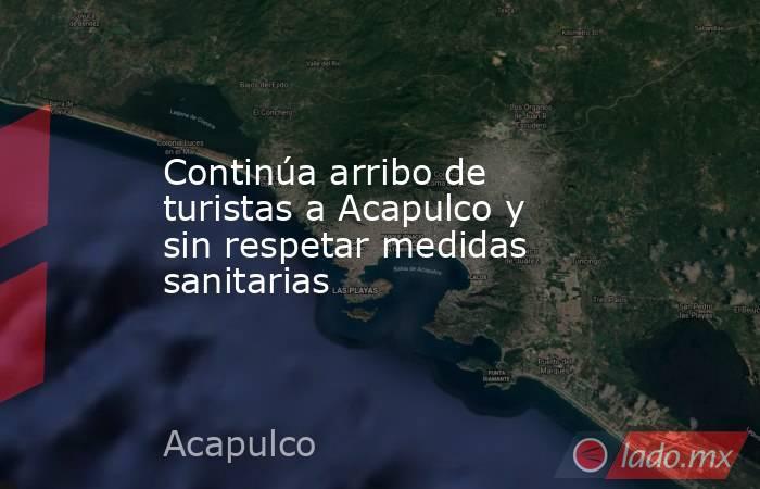 Continúa arribo de turistas a Acapulco y sin respetar medidas sanitarias. Noticias en tiempo real