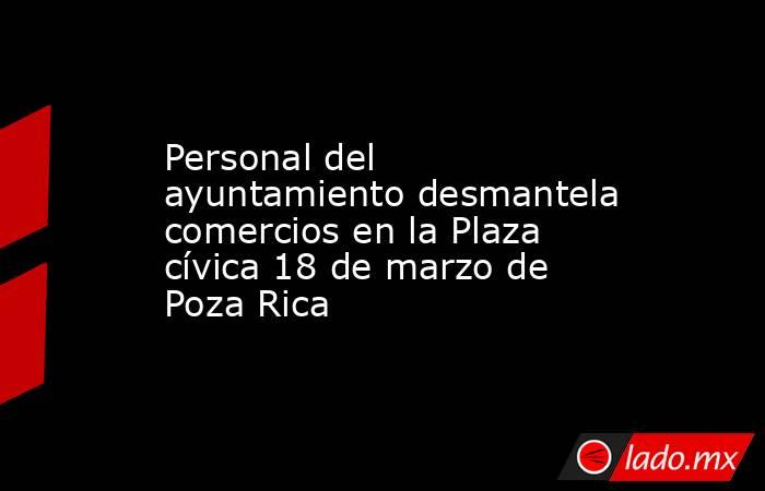 Personal del ayuntamiento desmantela comercios en la Plaza cívica 18 de marzo de Poza Rica. Noticias en tiempo real