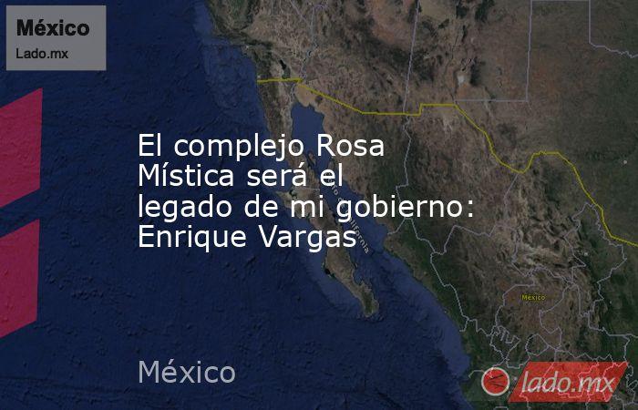 El complejo Rosa Mística será el legado de mi gobierno: Enrique Vargas. Noticias en tiempo real