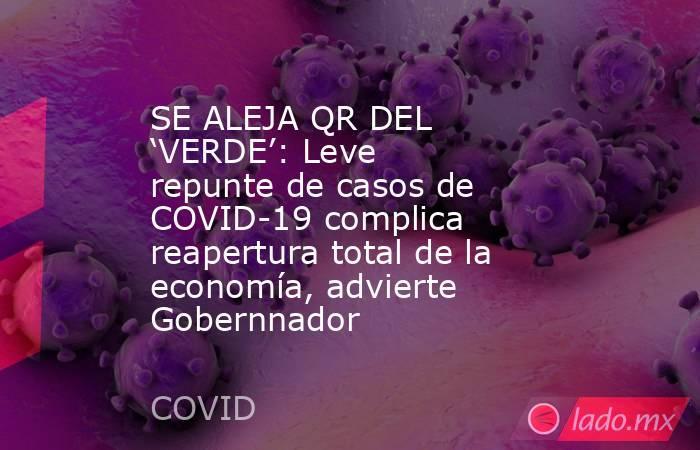 SE ALEJA QR DEL 'VERDE': Leve repunte de casos de COVID-19 complica reapertura total de la economía, advierte Gobernnador. Noticias en tiempo real