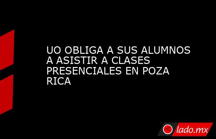 UO OBLIGA A SUS ALUMNOS A ASISTIR A CLASES PRESENCIALES EN POZA RICA. Noticias en tiempo real