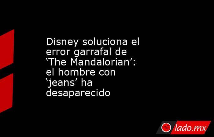 Disney soluciona el error garrafal de 'The Mandalorian': el hombre con 'jeans' ha desaparecido. Noticias en tiempo real