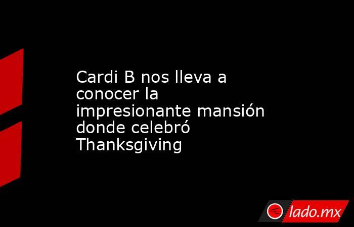 Cardi B nos lleva a conocer la impresionante mansión donde celebró Thanksgiving. Noticias en tiempo real