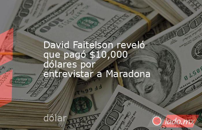 David Faitelson reveló que pagó $10,000 dólares por entrevistar a Maradona. Noticias en tiempo real