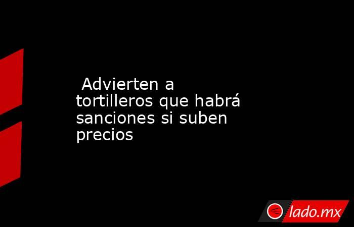 Advierten a tortilleros que habrá sanciones si suben precios. Noticias en tiempo real