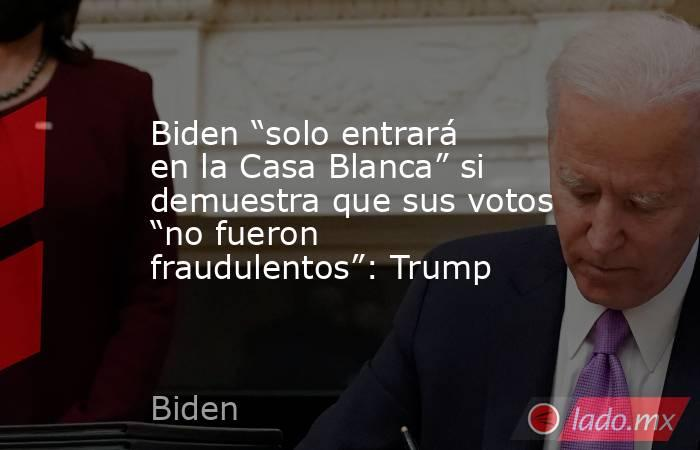 """Biden """"solo entrará en la Casa Blanca"""" si demuestra que sus votos """"no fueron fraudulentos"""": Trump. Noticias en tiempo real"""