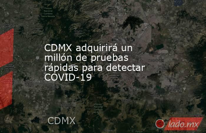 CDMX adquirirá un millón de pruebas rápidas para detectar COVID-19. Noticias en tiempo real