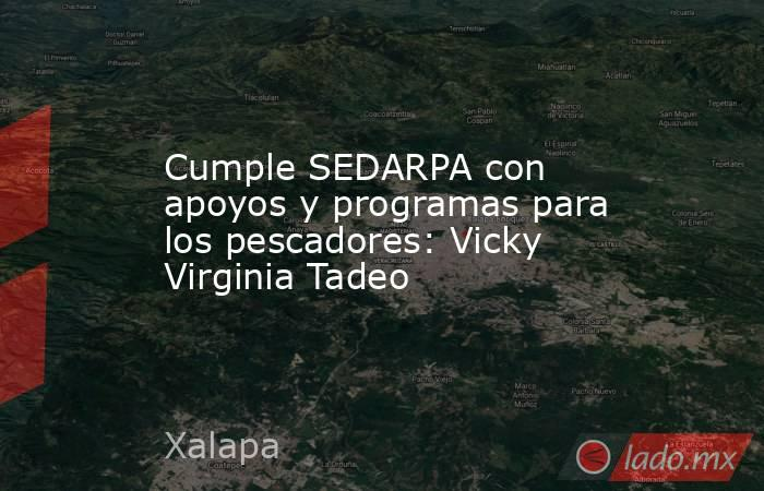 Cumple SEDARPA con apoyos y programas para los pescadores: Vicky Virginia Tadeo. Noticias en tiempo real