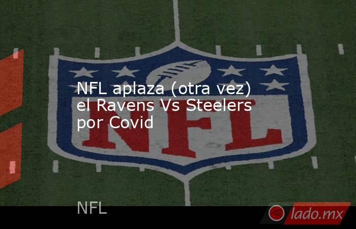 NFL aplaza (otra vez) el Ravens Vs Steelers por Covid. Noticias en tiempo real