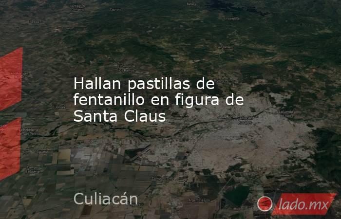 Hallan pastillas de fentanillo en figura de Santa Claus. Noticias en tiempo real