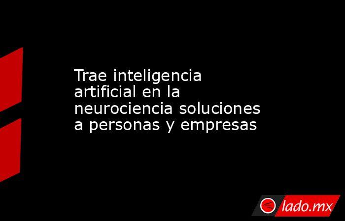 Trae inteligencia artificial en la neurociencia soluciones a personas y empresas. Noticias en tiempo real