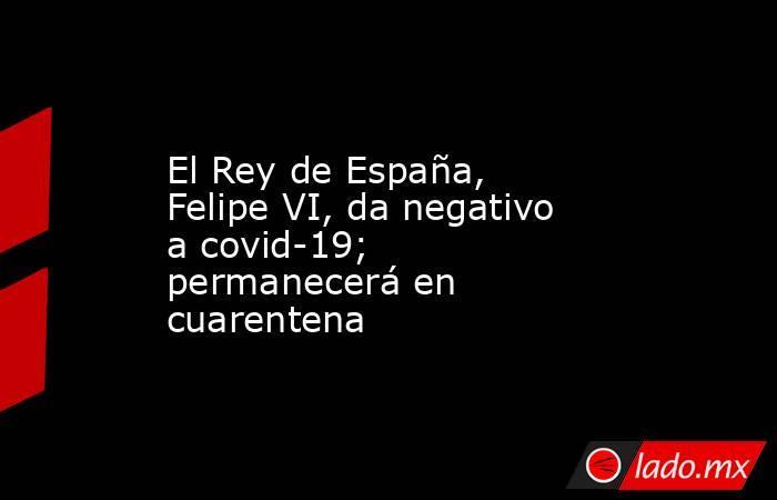 El Rey de España, Felipe VI, da negativo a covid-19; permanecerá en cuarentena. Noticias en tiempo real