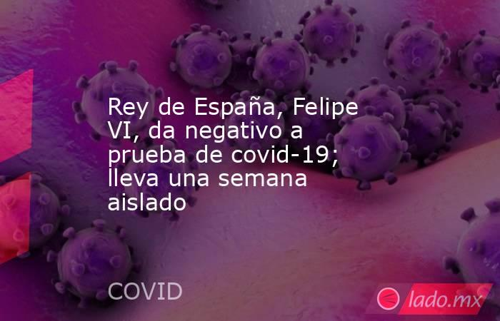 Rey de España, Felipe VI, da negativo a prueba de covid-19; lleva una semana aislado. Noticias en tiempo real